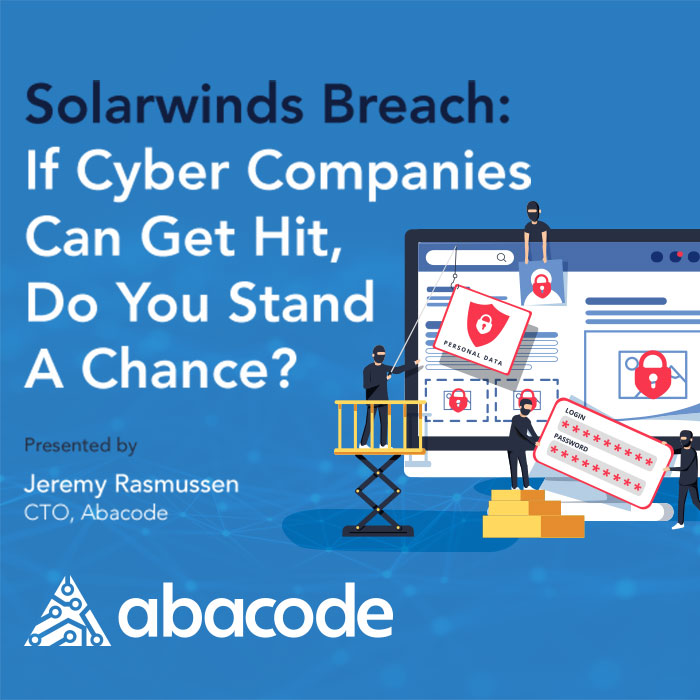 Abacode Events - Live Webinar - SolarWinds Breach If Cyber Companies Can Get Hit, Do You Stand A Chance